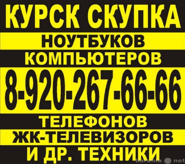 Куплю КУРСК СКУПКА НОУТБУКОВ 8-92О-267-66-66