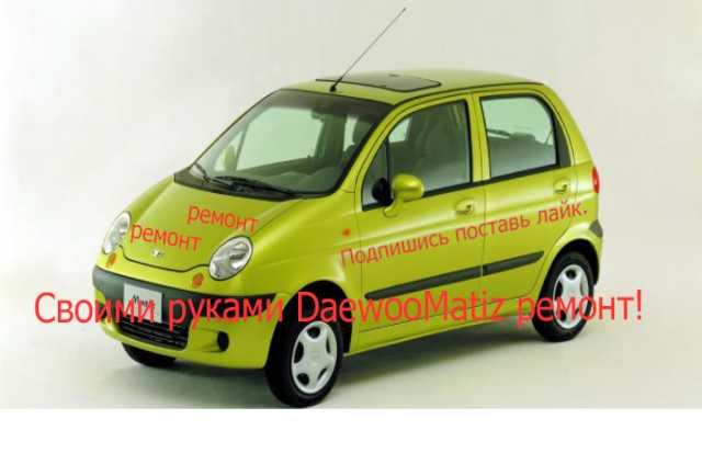 Предложение: Своими руками Daewoo Matiz ремонт!