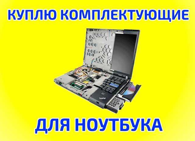 Куплю Скупка запчастей комплектующих ноутбуков
