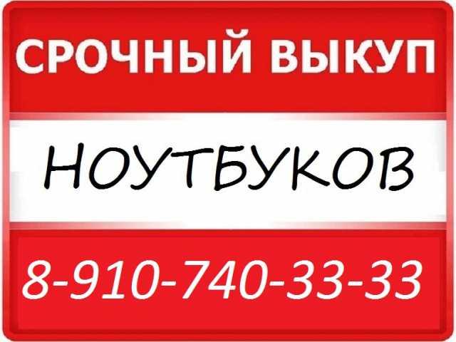 Куплю ЛЮБОЙ НОУТБУК СРОЧНО 8-910-740-33-33