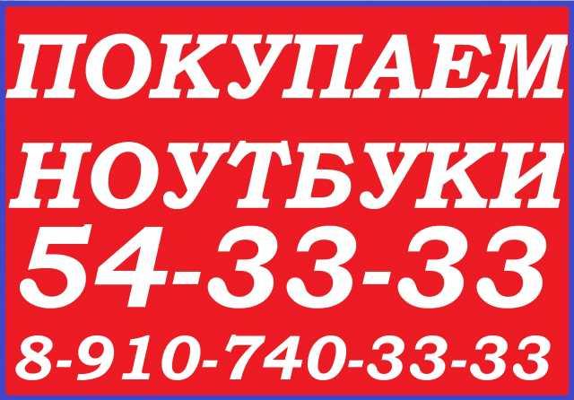 Куплю ЛЮБОЙ НОУТБУК 54-ЗЗ-ЗЗ, 8-910-740-33-33