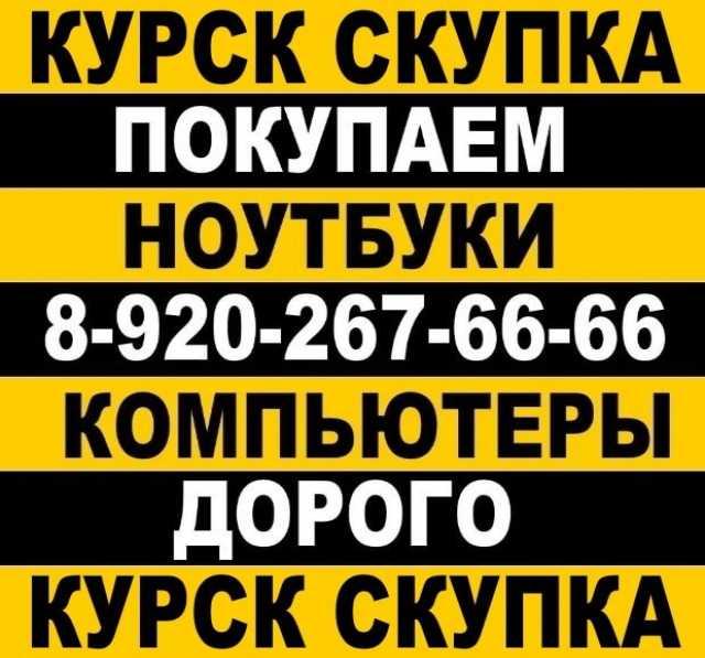 Куплю В КУРСКЕ ПРОДАТЬ НОУТБУК 8-920-267-66-66