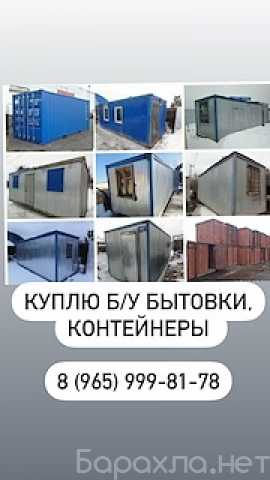 Куплю: Куплю бытовки б/у контейнера 20-40ф
